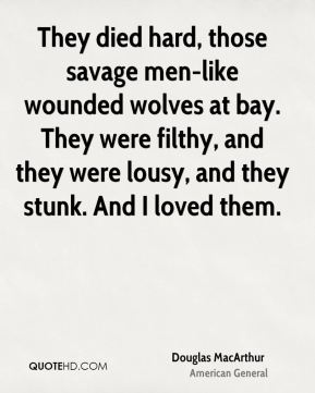 Douglas MacArthur - They died hard, those savage men-like wounded wolves at bay. They were filthy, and they were lousy, and they stunk. And I loved them.