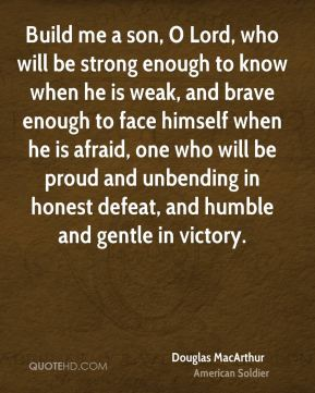 Douglas MacArthur - Build me a son, O Lord, who will be strong enough to know when he is weak, and brave enough to face himself when he is afraid, one who will be proud and unbending in honest defeat, and humble and gentle in victory.