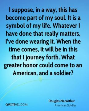 I suppose, in a way, this has become part of my soul. It is a symbol of my life. Whatever I have done that really matters, I've done wearing it. When the time comes, it will be in this that I journey forth. What greater honor could come to an American, and a soldier?