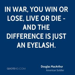 Douglas MacArthur - In war, you win or lose, live or die - and the difference is just an eyelash.