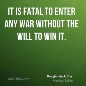 Douglas MacArthur - It is fatal to enter any war without the will to win it.