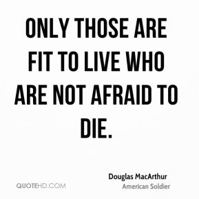 Only those are fit to live who are not afraid to die.