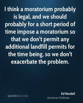 Ed Rendell - I think a moratorium probably is legal, and we should probably for a short period of time impose a moratorium so that we don't permit any additional landfill permits for the time being, so we don't exacerbate the problem.