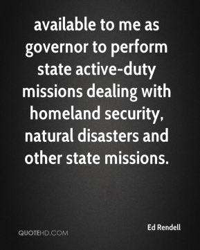 available to me as governor to perform state active-duty missions dealing with homeland security, natural disasters and other state missions.