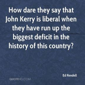 How dare they say that John Kerry is liberal when they have run up the biggest deficit in the history of this country?
