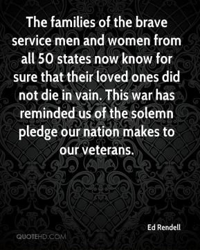 The families of the brave service men and women from all 50 states now know for sure that their loved ones did not die in vain. This war has reminded us of the solemn pledge our nation makes to our veterans.
