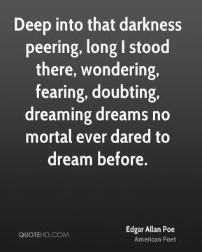 Edgar Allan Poe - Deep into that darkness peering, long I stood there, wondering, fearing, doubting, dreaming dreams no mortal ever dared to dream before.