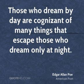 Edgar Allan Poe - Those who dream by day are cognizant of many things that escape those who dream only at night.