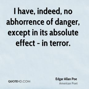 Edgar Allan Poe - I have, indeed, no abhorrence of danger, except in its absolute effect - in terror.