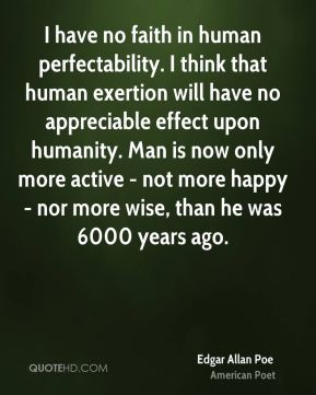 Edgar Allan Poe - I have no faith in human perfectability. I think that human exertion will have no appreciable effect upon humanity. Man is now only more active - not more happy - nor more wise, than he was 6000 years ago.