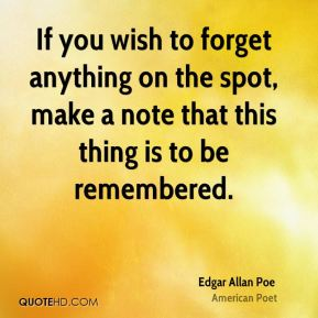 Edgar Allan Poe - If you wish to forget anything on the spot, make a note that this thing is to be remembered.