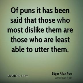 Of puns it has been said that those who most dislike them are those who are least able to utter them.