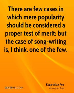 Edgar Allan Poe - There are few cases in which mere popularity should be considered a proper test of merit; but the case of song-writing is, I think, one of the few.