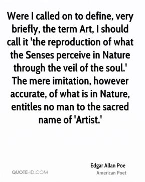 Edgar Allan Poe - Were I called on to define, very briefly, the term Art, I should call it 'the reproduction of what the Senses perceive in Nature through the veil of the soul.' The mere imitation, however accurate, of what is in Nature, entitles no man to the sacred name of 'Artist.'