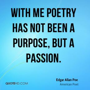 Edgar Allan Poe - With me poetry has not been a purpose, but a passion.