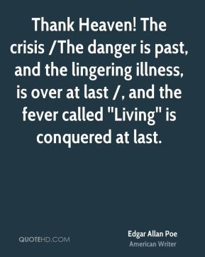 Edgar Allan Poe - Thank Heaven! The crisis /The danger is past, and the lingering illness, is over at last /, and the fever called ''Living'' is conquered at last.