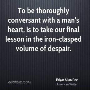 Edgar Allan Poe - To be thoroughly conversant with a man's heart, is to take our final lesson in the iron-clasped volume of despair.