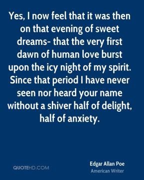 Edgar Allan Poe - Yes, I now feel that it was then on that evening of sweet dreams- that the very first dawn of human love burst upon the icy night of my spirit. Since that period I have never seen nor heard your name without a shiver half of delight, half of anxiety.