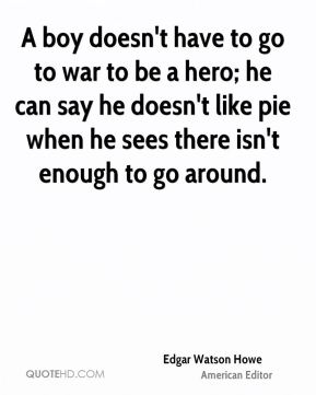 Edgar Watson Howe - A boy doesn't have to go to war to be a hero; he can say he doesn't like pie when he sees there isn't enough to go around.