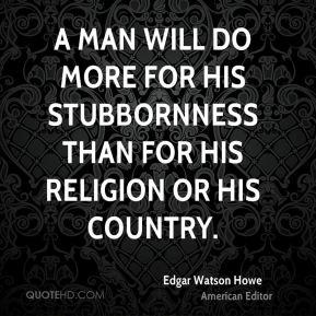 A man will do more for his stubbornness than for his religion or his country.