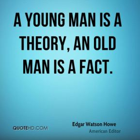 A young man is a theory, an old man is a fact.