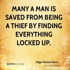 Edgar Watson Howe - Many a man is saved from being a thief by finding everything locked up.