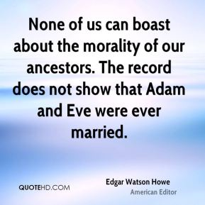 None of us can boast about the morality of our ancestors. The record does not show that Adam and Eve were ever married.