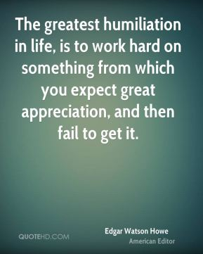 Edgar Watson Howe - The greatest humiliation in life, is to work hard on something from which you expect great appreciation, and then fail to get it.