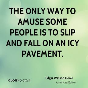Edgar Watson Howe - The only way to amuse some people is to slip and fall on an icy pavement.