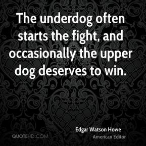 Edgar Watson Howe - The underdog often starts the fight, and occasionally the upper dog deserves to win.