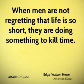 When men are not regretting that life is so short, they are doing something to kill time.