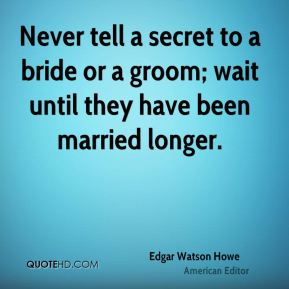 Never tell a secret to a bride or a groom; wait until they have been married longer.