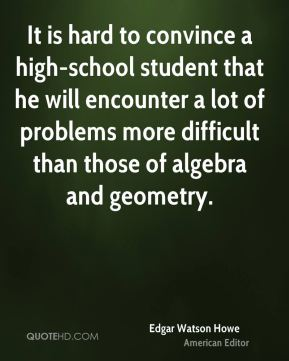 Edgar Watson Howe - It is hard to convince a high-school student that he will encounter a lot of problems more difficult than those of algebra and geometry.