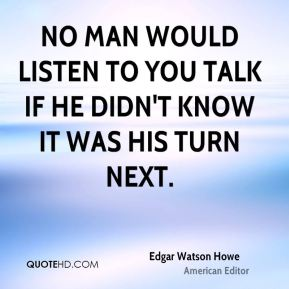 No man would listen to you talk if he didn't know it was his turn next.