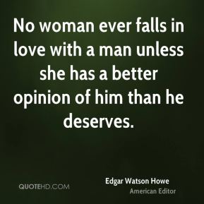 No woman ever falls in love with a man unless she has a better opinion of him than he deserves.