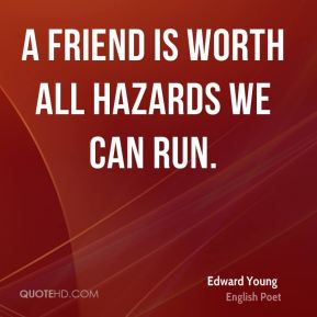 A friend is worth all hazards we can run.