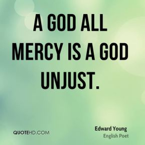 A God all mercy is a God unjust.