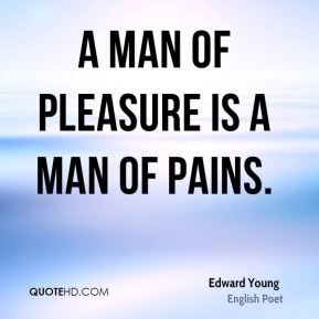 A man of pleasure is a man of pains.