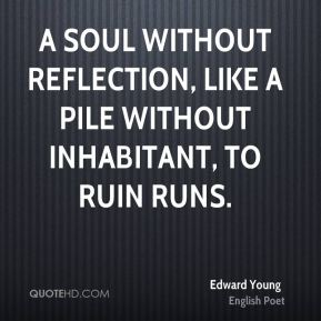 Edward Young - A soul without reflection, like a pile Without inhabitant, to ruin runs.