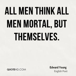 All men think all men mortal, but themselves.