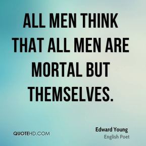 All men think that all men are mortal but themselves.