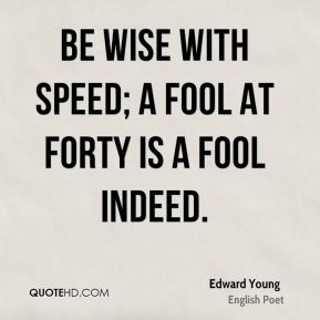 Be wise with speed; a fool at forty is a fool indeed.