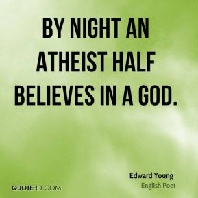 By night an atheist half believes in a God.