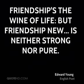 Friendship's the wine of life: but friendship new... is neither strong nor pure.