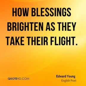 Edward Young - How blessings brighten as they take their flight.