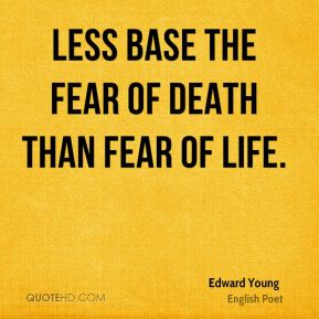 Edward Young - Less base the fear of death than fear of life.