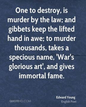 Edward Young - One to destroy, is murder by the law; and gibbets keep the lifted hand in awe; to murder thousands, takes a specious name, 'War's glorious art', and gives immortal fame.