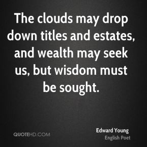Edward Young - The clouds may drop down titles and estates, and wealth may seek us, but wisdom must be sought.