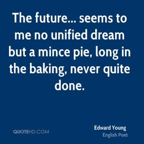 The future... seems to me no unified dream but a mince pie, long in the baking, never quite done.