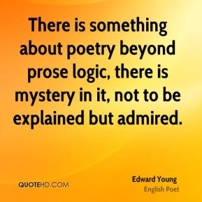 Edward Young - There is something about poetry beyond prose logic, there is mystery in it, not to be explained but admired.